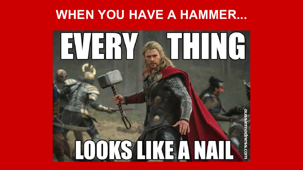WHEN YOU HAVE A HAMMER...