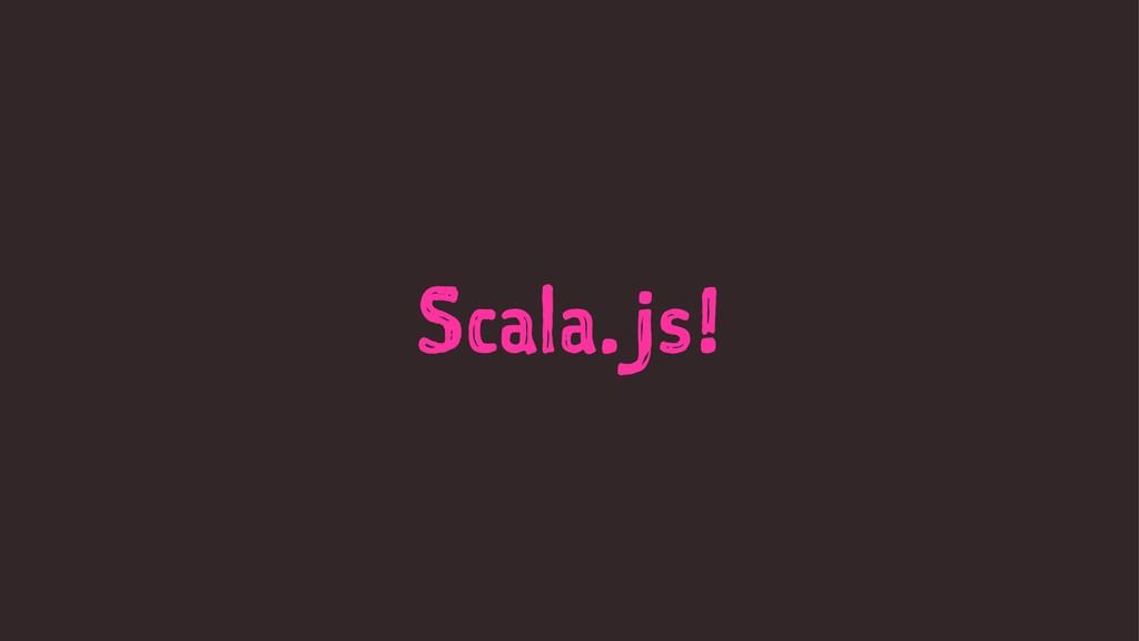 Scala.js!