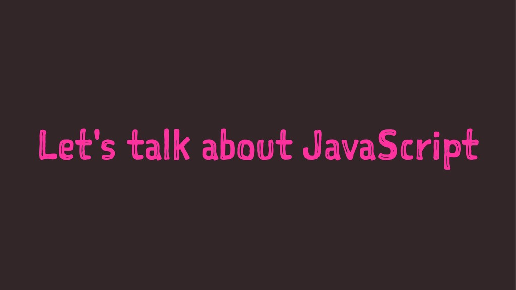 Let's talk about JavaScript