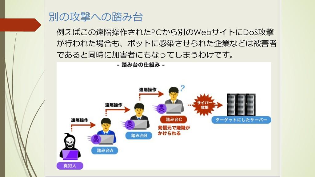 別の攻撃への踏み台 例えばこの遠隔操作されたPCから別のWebサイトにDoS攻撃 が⾏われた場...