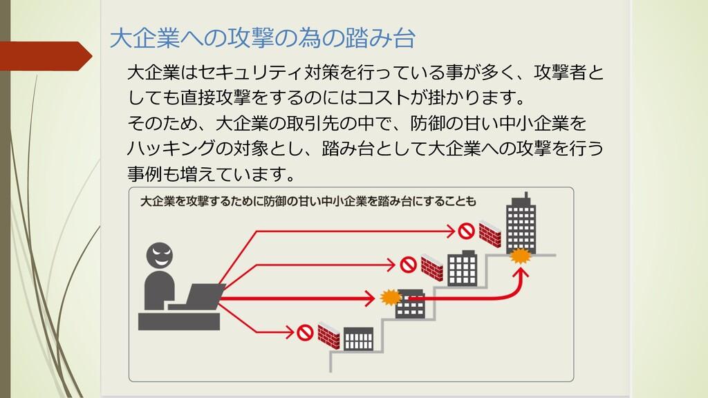 ⼤企業への攻撃の為の踏み台 ⼤企業はセキュリティ対策を⾏っている事が多く、攻撃者と しても直接...