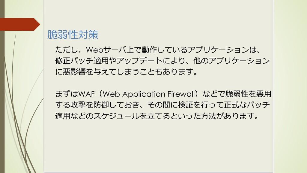 脆弱性対策 ただし、Webサーバ上で動作しているアプリケーションは、 修正パッチ適⽤やアップデ...