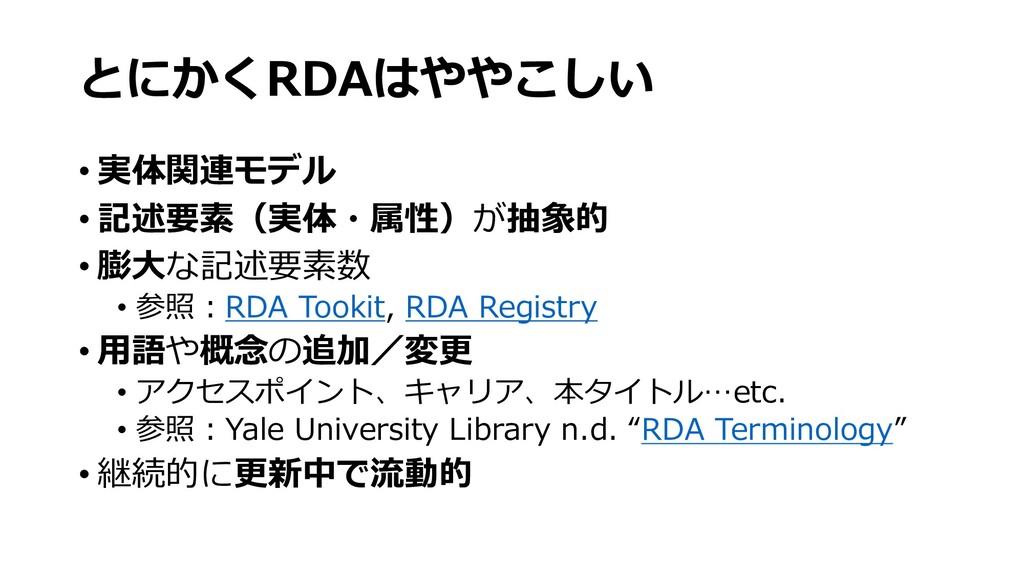 とにかくRDAはややこしい • 実体関連モデル • 記述要素(実体・属性)が抽象的 • 膨⼤な...