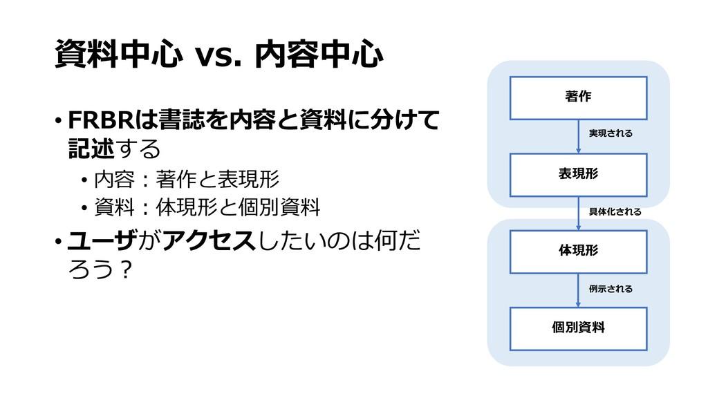 資料中⼼ vs. 内容中⼼ • FRBRは書誌を内容と資料に分けて 記述する • 内容︓著作と...