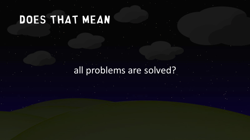 Does that mean all problems are solved?
