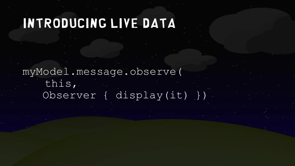 IntroduciNG LIVE DATA myModel.message.observe( ...