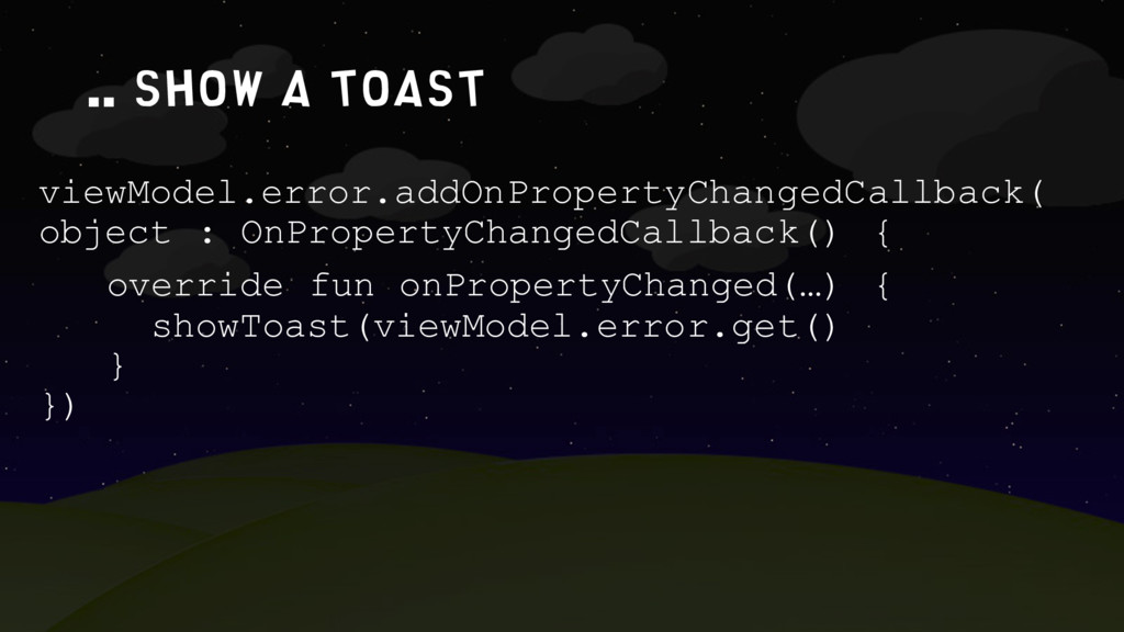 .. show a toast viewModel.error.addOnPropertyCh...