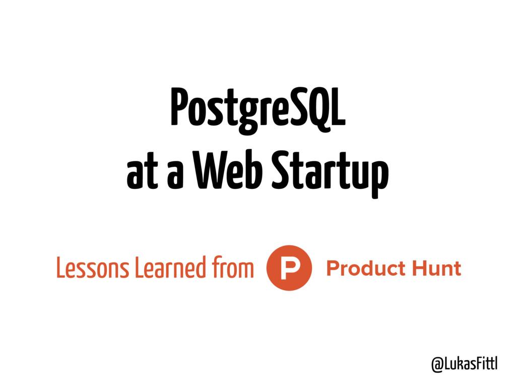 @LukasFittl PostgreSQL at a Web Startup Lessons...
