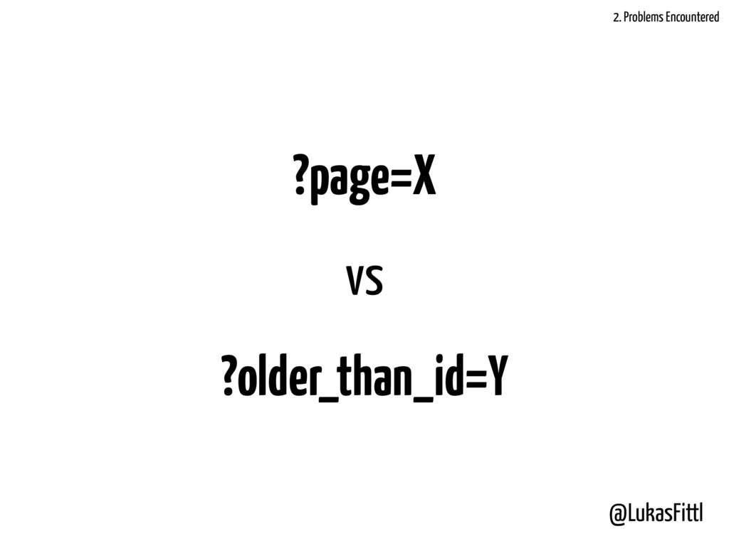 @LukasFittl ?page=X vs ?older_than_id=Y 2. Prob...