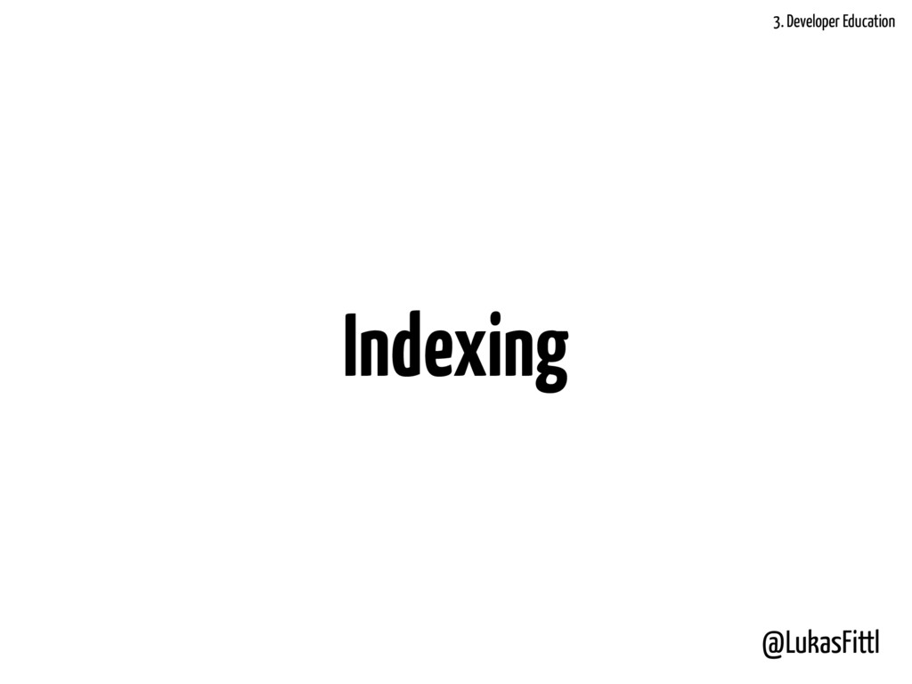 @LukasFittl Indexing 3. Developer Education