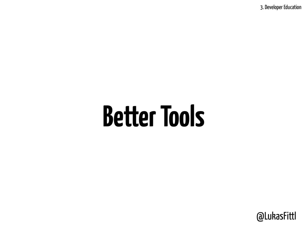 @LukasFittl Better Tools 3. Developer Education