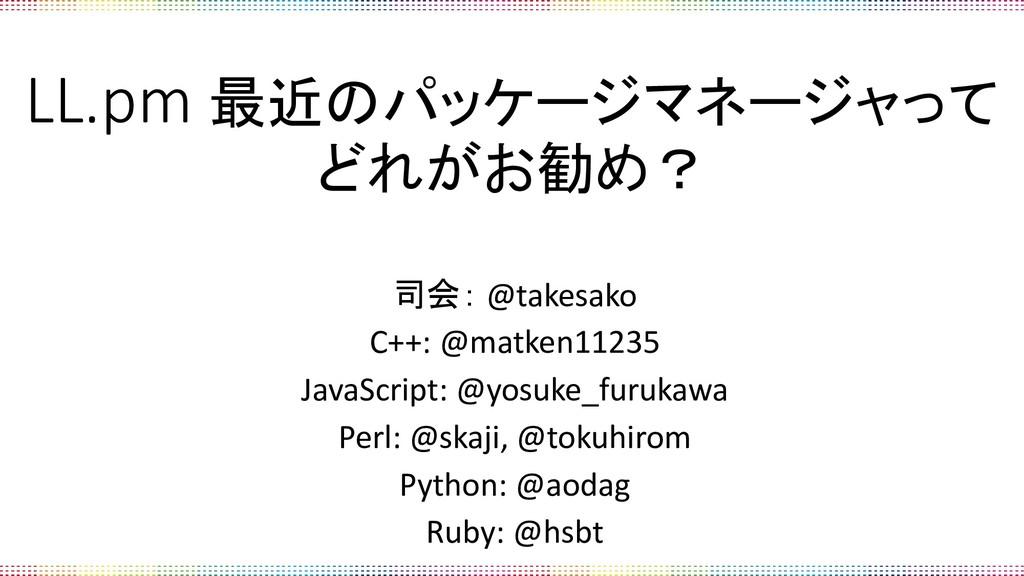 LL.pm 最近のパッケージマネージャって どれがお勧め? 司会: @takesako C++...