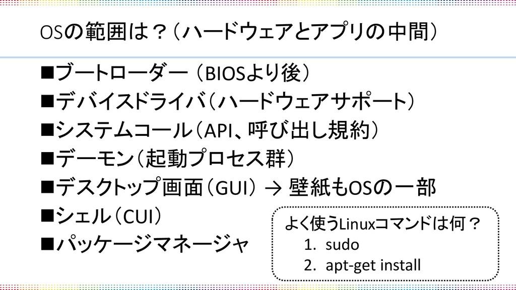 OSの範囲は?(ハードウェアとアプリの中間) ◼ブートローダー (BIOSより後) ◼デバイス...
