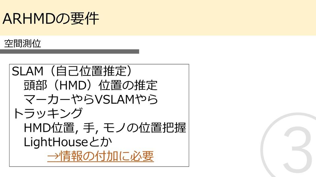 ARHMDの要件 空間測位 SLAM(自己位置推定) 頭部(HMD)位置の推定 マーカーやらV...