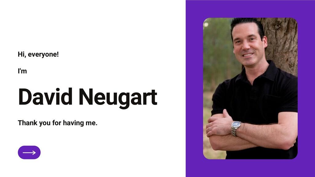 David Neugart Hi, everyone! I'm Thank you for h...