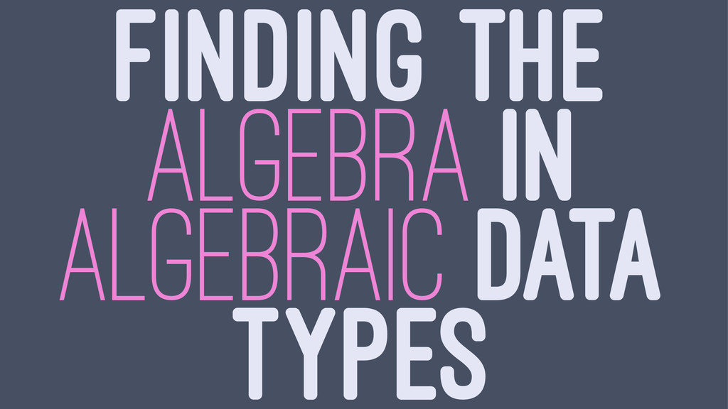 FINDING THE ALGEBRA IN ALGEBRAIC DATA TYPES