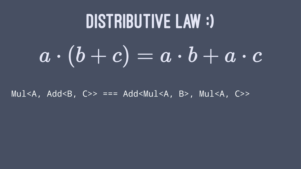 DISTRIBUTIVE LAW :) Mul<A, Add<B, C>> === Add<M...