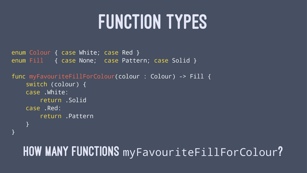 FUNCTION TYPES enum Colour { case White; case R...