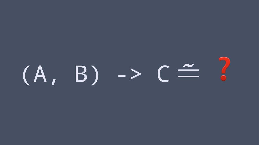 (A, B) -> C ❓
