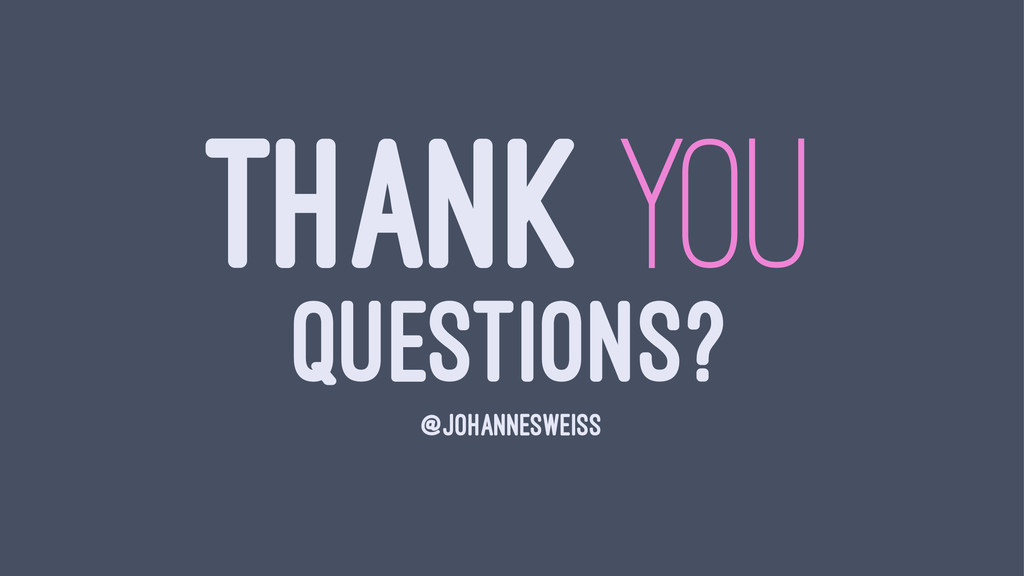 THANK YOU QUESTIONS? @JOHANNESWEISS