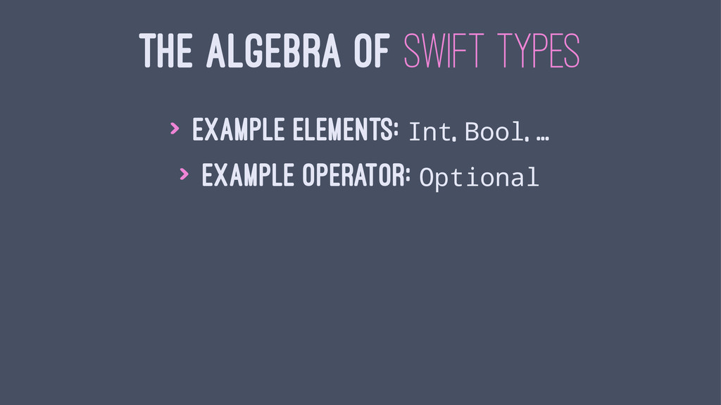 THE ALGEBRA OF SWIFT TYPES > Example elements: ...