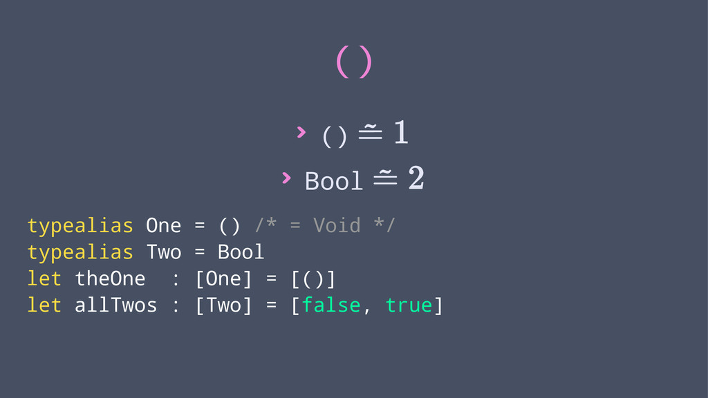 () > () > Bool typealias One = () /* = Void */ ...