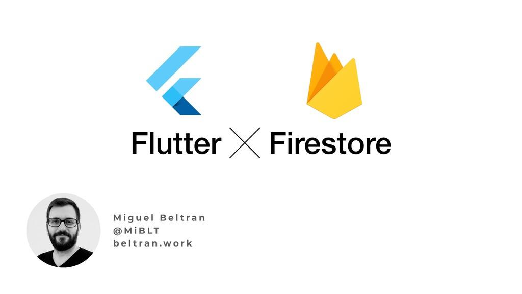 Flutter ╳ Firestore M i g u e l B e l t r a n @...