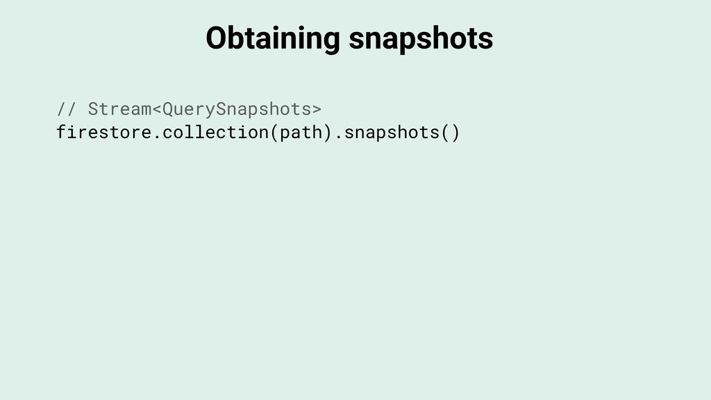 Obtaining snapshots // Stream<QuerySnapshots> f...