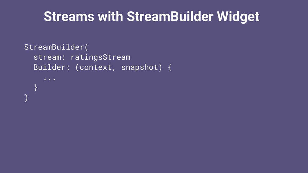Streams with StreamBuilder Widget StreamBuilder...