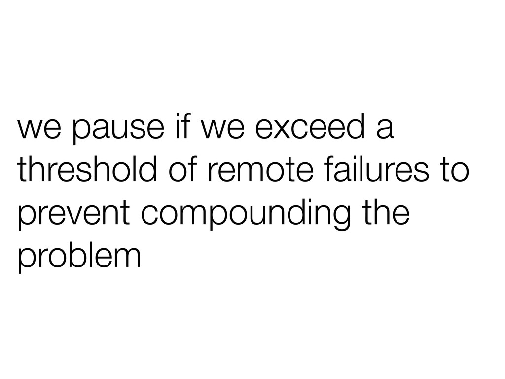 we pause if we exceed a threshold of remote fai...