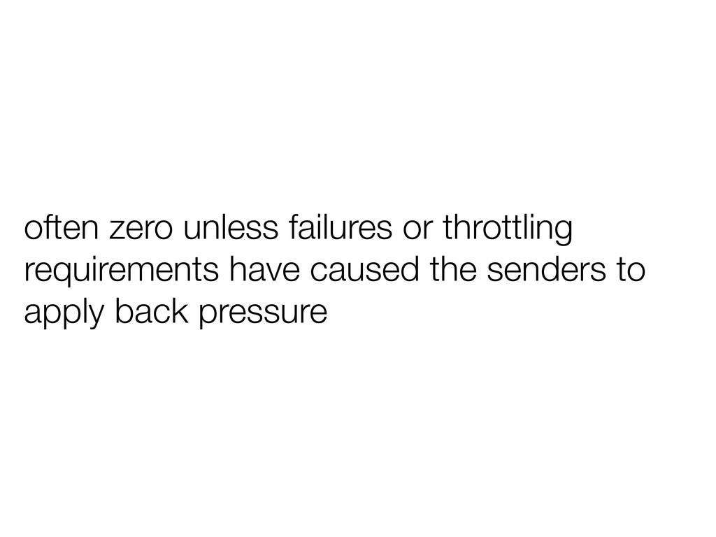 often zero unless failures or throttling requir...