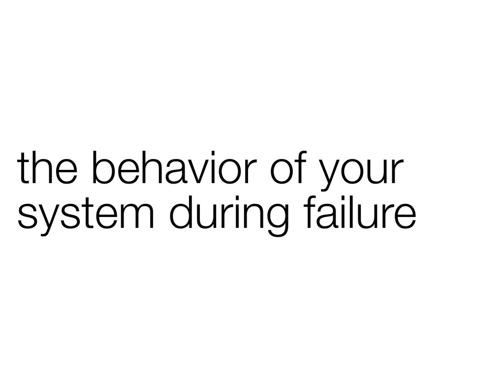 the behavior of your system during failure