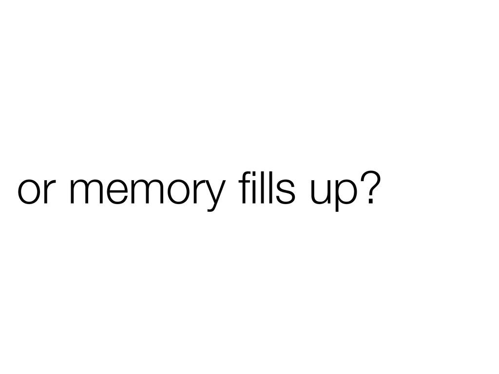 or memory fills up?