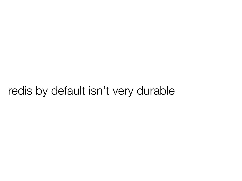 redis by default isn't very durable