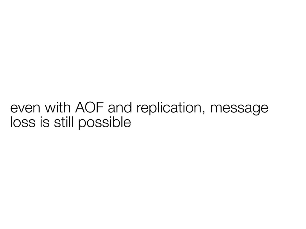 even with AOF and replication, message loss is ...