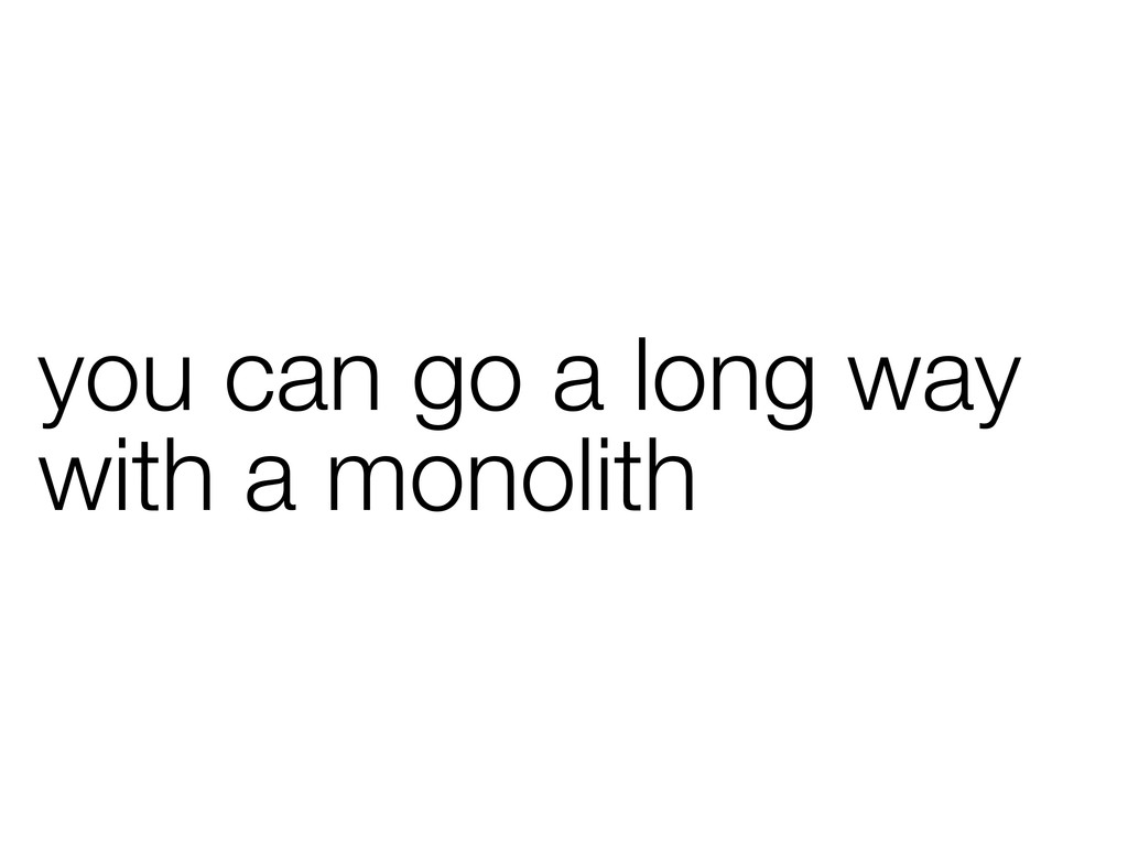 you can go a long way with a monolith