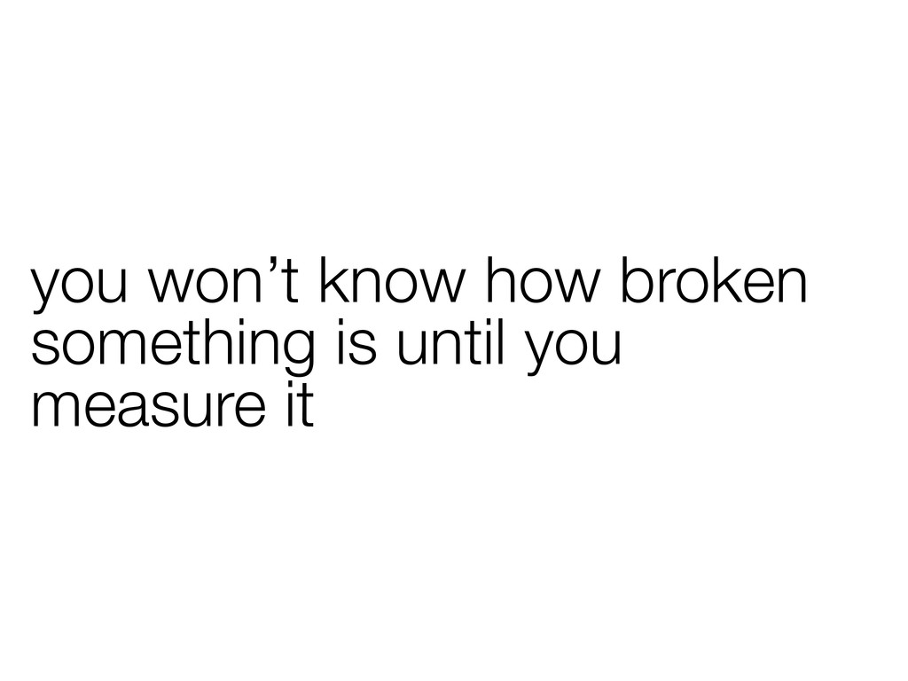 you won't know how broken something is until yo...