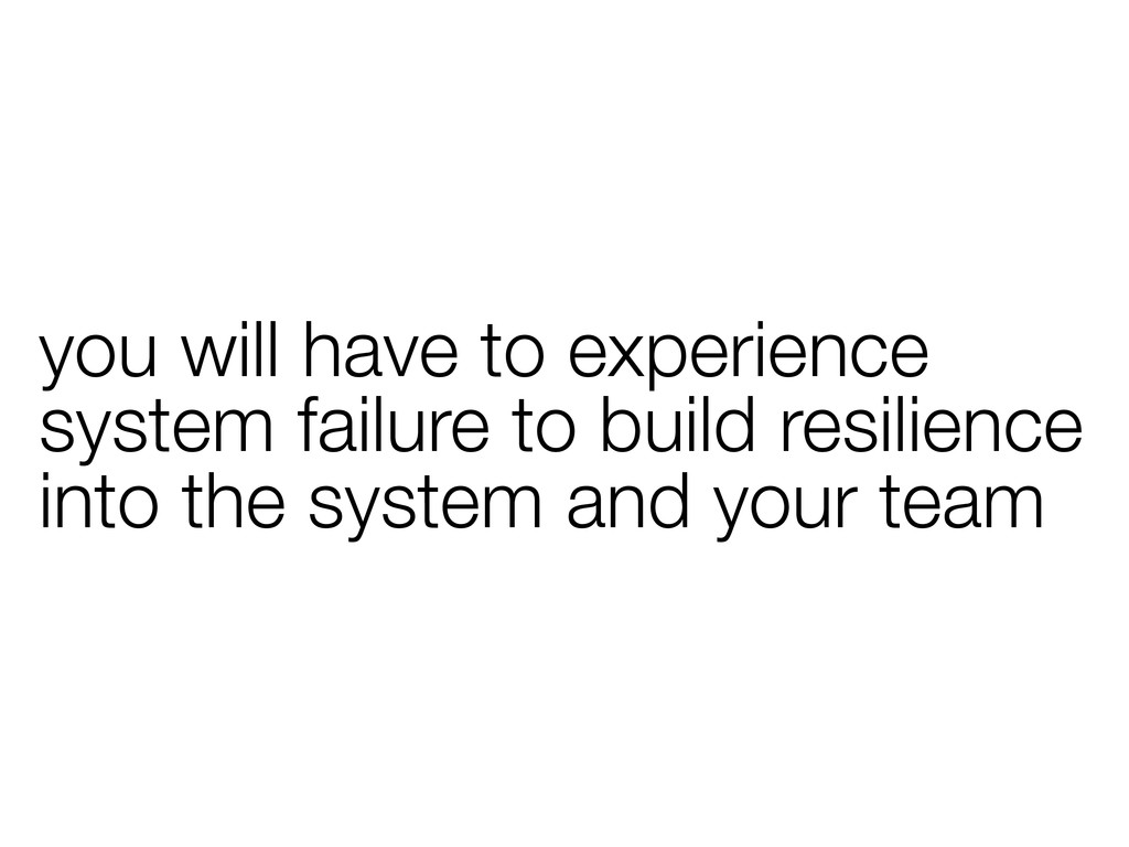 you will have to experience system failure to b...