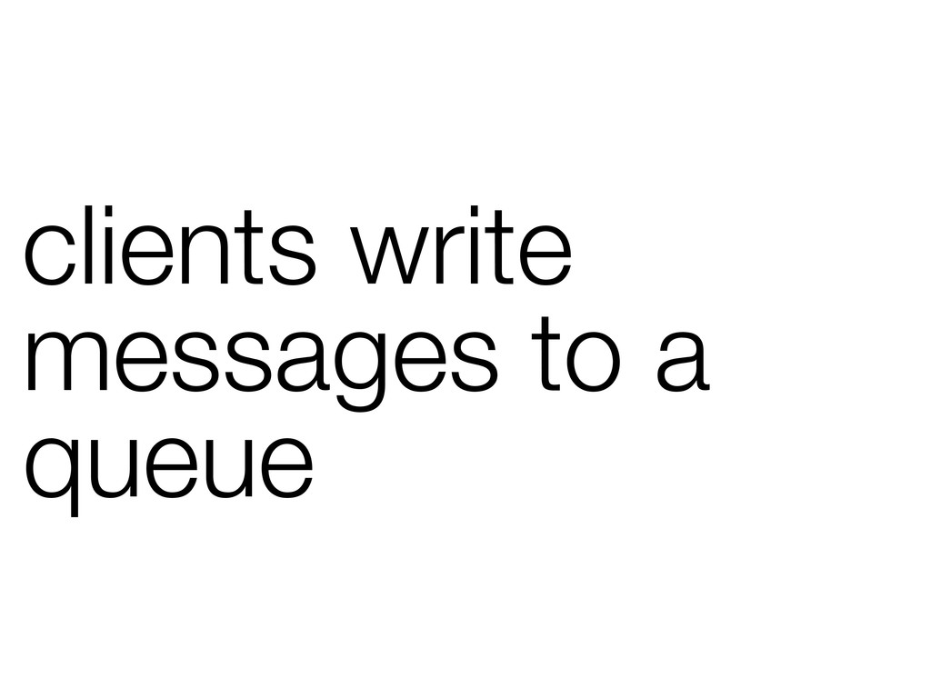 clients write messages to a queue