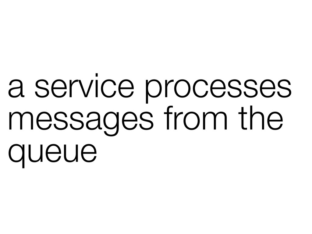 a service processes messages from the queue