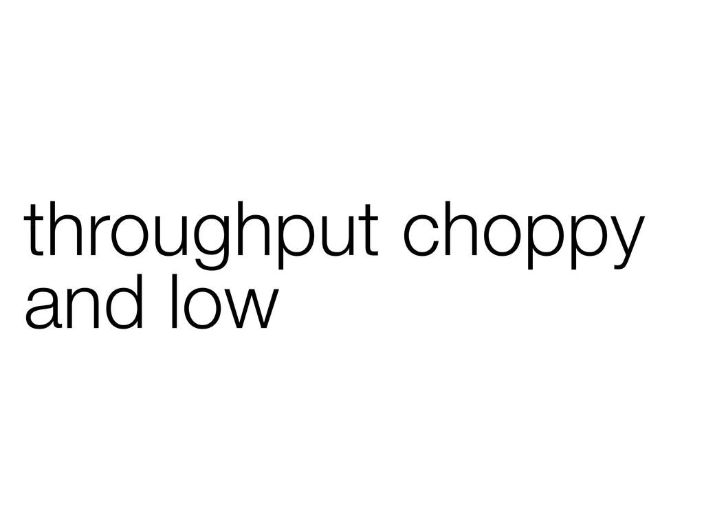 throughput choppy and low
