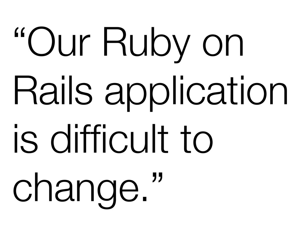 """""""Our Ruby on Rails application is difficult to c..."""