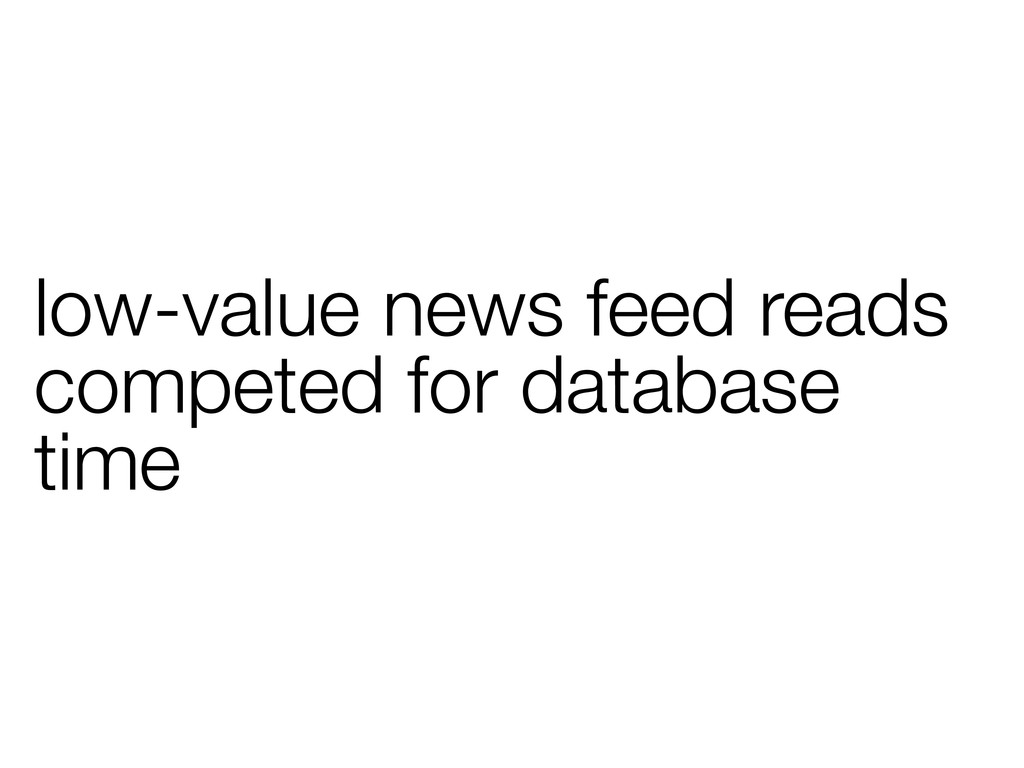 low-value news feed reads competed for database...