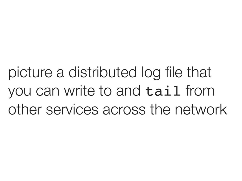 picture a distributed log file that you can writ...