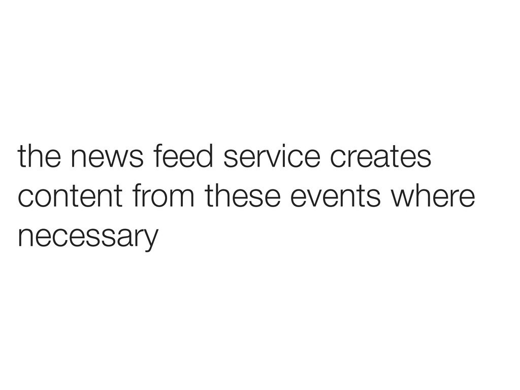 the news feed service creates content from thes...