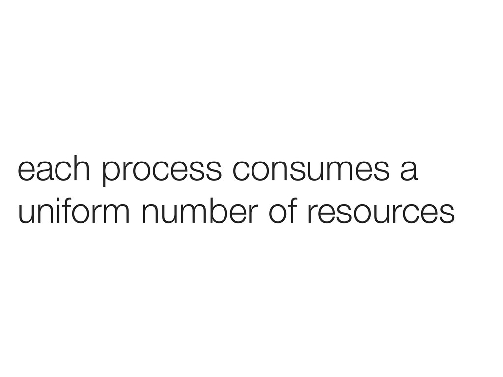 each process consumes a uniform number of resou...
