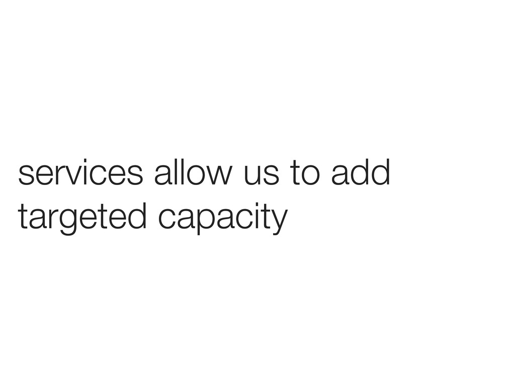 services allow us to add targeted capacity