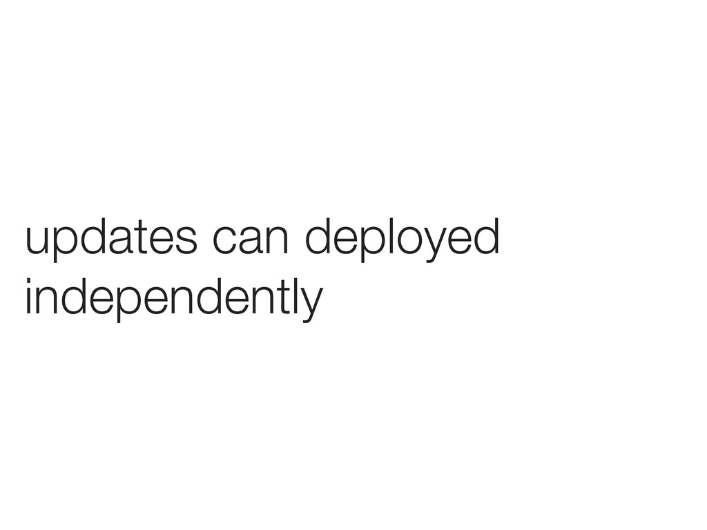 updates can deployed independently