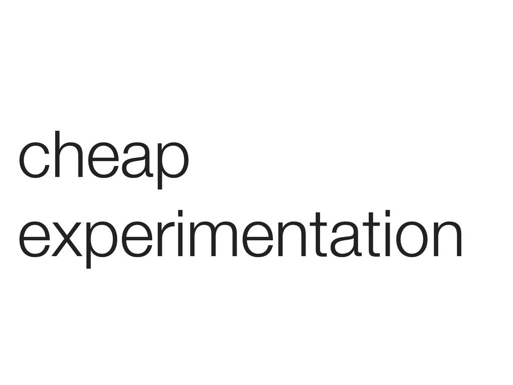 cheap experimentation