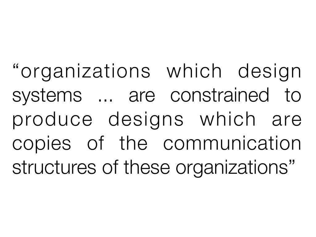 """""""organizations which design systems ... are con..."""